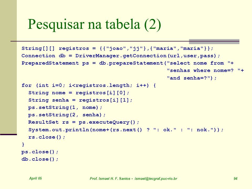Pesquisar na tabela (2) String[][] registros = {{ joao , jj },{ maria , maria }}; Connection db = DriverManager.getConnection(url,user,pass);